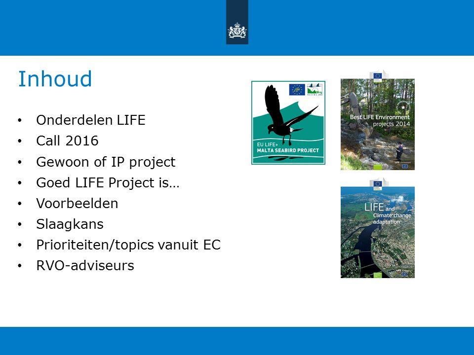 Inhoud Onderdelen LIFE Call 2016 Gewoon of IP project Goed LIFE Project is… Voorbeelden Slaagkans Prioriteiten/topics vanuit EC RVO-adviseurs