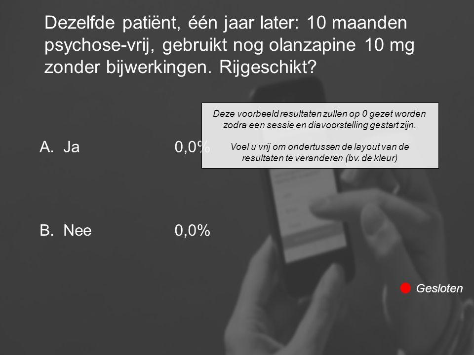 Dezelfde patiënt, één jaar later: 10 maanden psychose-vrij, gebruikt nog olanzapine 10 mg zonder bijwerkingen. Rijgeschikt? A. B. Ja Nee 0,0% Gesloten