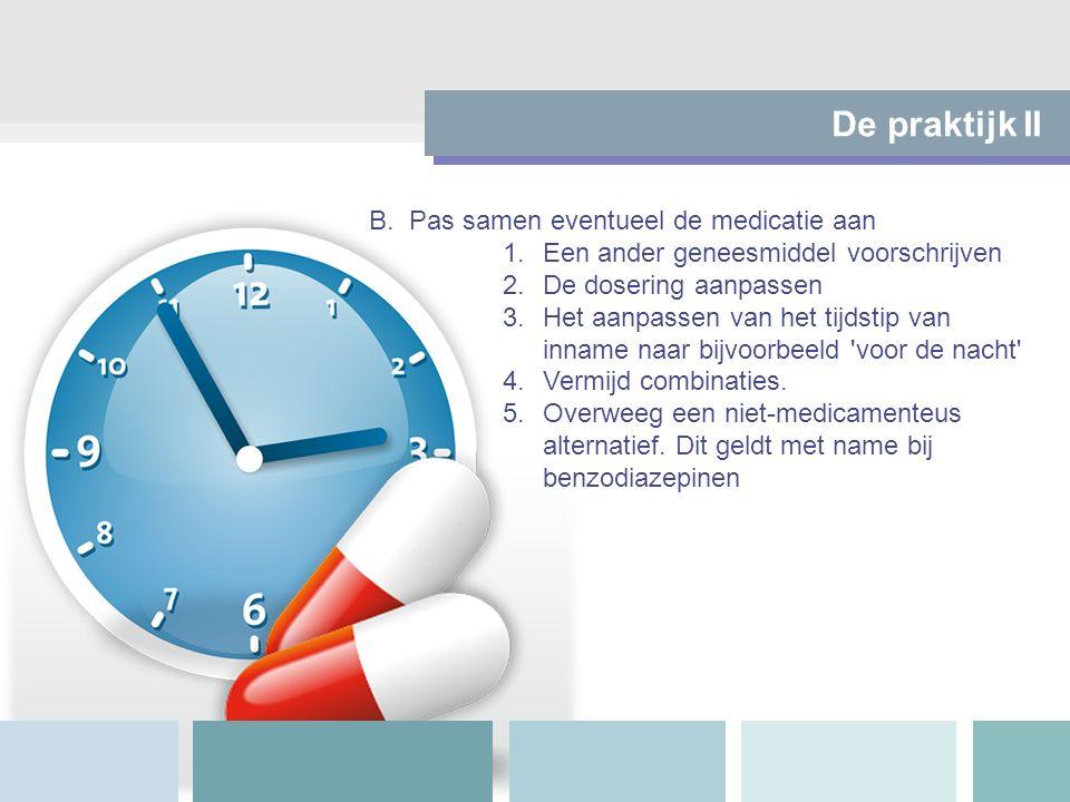 De praktijk II B.Pas samen eventueel de medicatie aan 1.Een ander geneesmiddel voorschrijven 2.De dosering aanpassen 3.Het aanpassen van het tijdstip