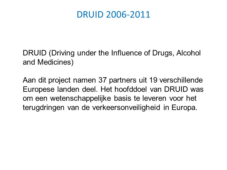 DRUID 2006-2011 DRUID (Driving under the Influence of Drugs, Alcohol and Medicines) Aan dit project namen 37 partners uit 19 verschillende Europese la