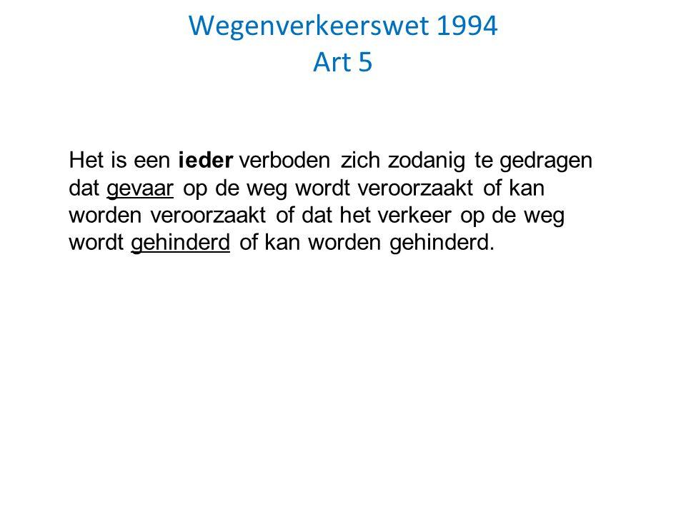Wegenverkeerswet 1994 Art 5 Het is een ieder verboden zich zodanig te gedragen dat gevaar op de weg wordt veroorzaakt of kan worden veroorzaakt of dat