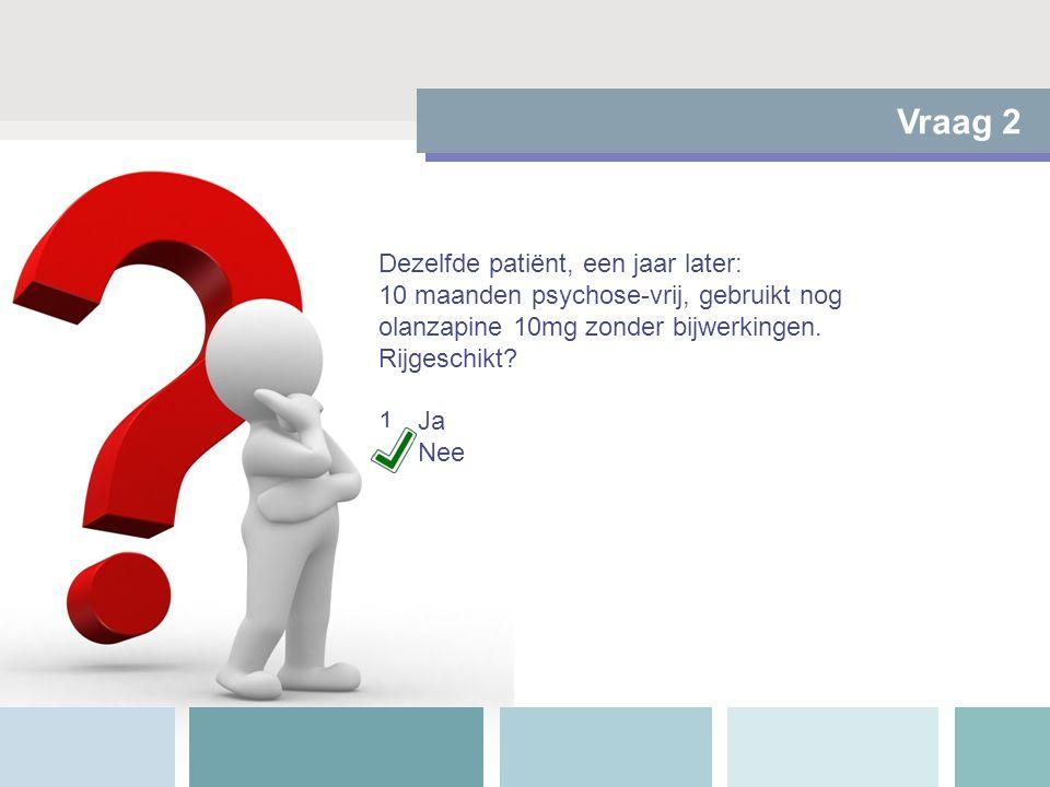 Vraag 2 Dezelfde patiënt, een jaar later: 10 maanden psychose-vrij, gebruikt nog olanzapine 10mg zonder bijwerkingen. Rijgeschikt? 1.Ja 2.Nee