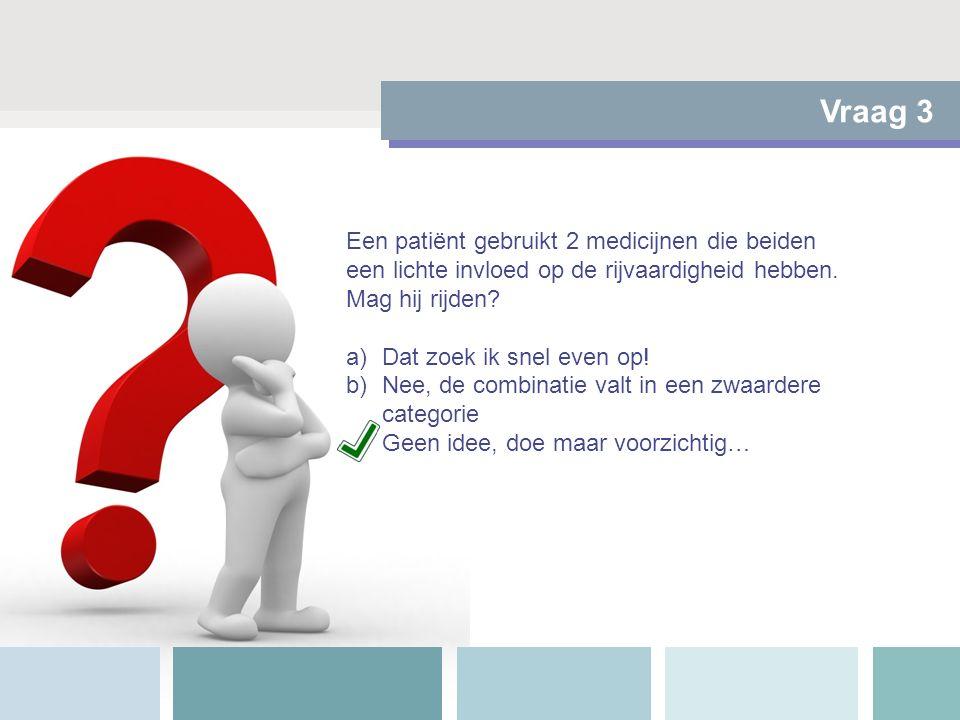 Vraag 3 Een patiënt gebruikt 2 medicijnen die beiden een lichte invloed op de rijvaardigheid hebben. Mag hij rijden? a)Dat zoek ik snel even op! b)Nee