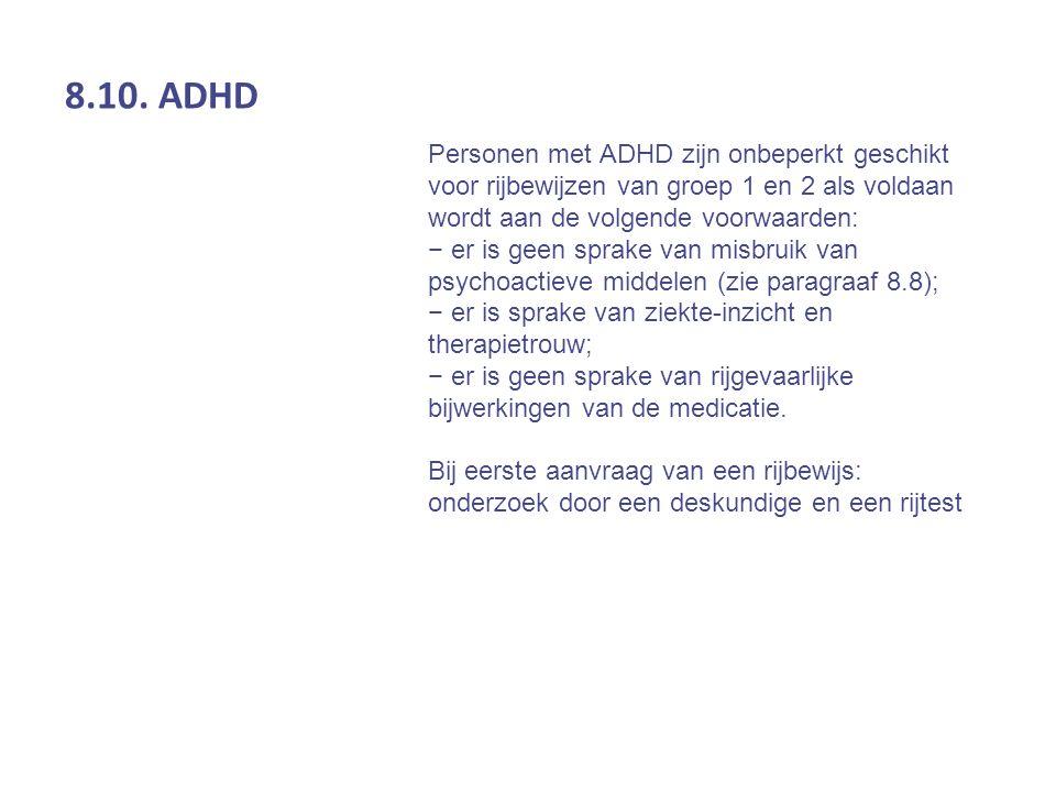 8.10. ADHD Personen met ADHD zijn onbeperkt geschikt voor rijbewijzen van groep 1 en 2 als voldaan wordt aan de volgende voorwaarden: − er is geen spr