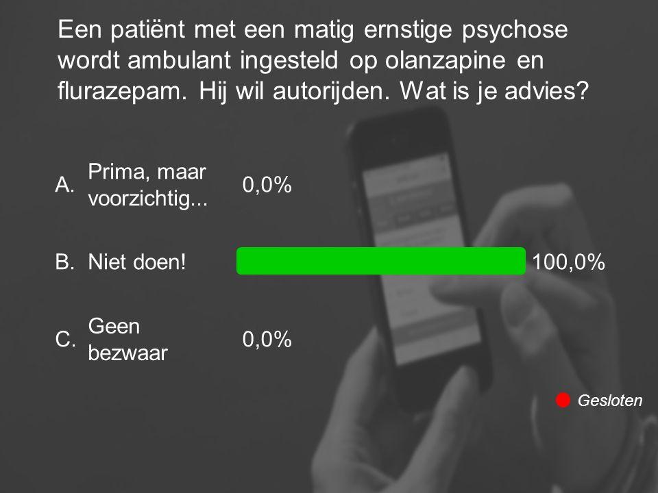 Een patiënt met een matig ernstige psychose wordt ambulant ingesteld op olanzapine en flurazepam. Hij wil autorijden. Wat is je advies? A. B. C. Prima