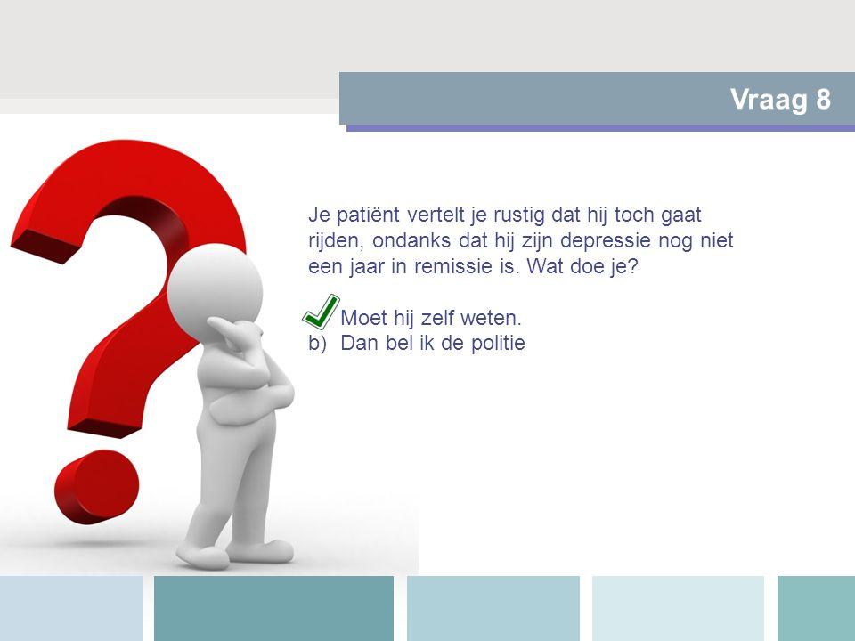 Vraag 8 Je patiënt vertelt je rustig dat hij toch gaat rijden, ondanks dat hij zijn depressie nog niet een jaar in remissie is. Wat doe je? a)Moet hij