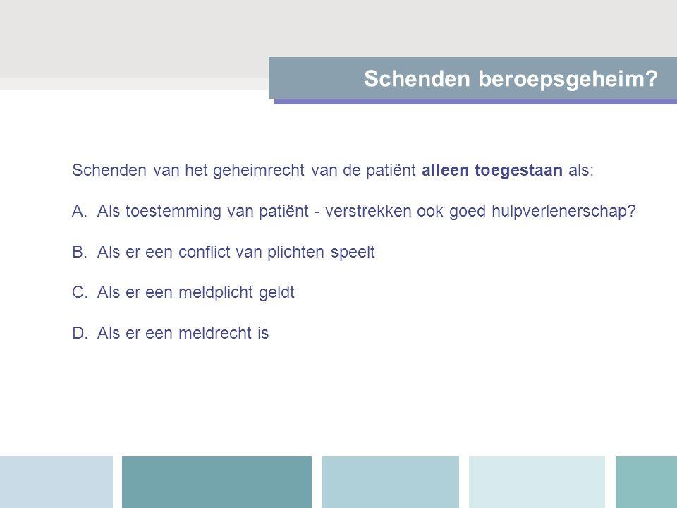 Schenden beroepsgeheim? Schenden van het geheimrecht van de patiënt alleen toegestaan als: A.Als toestemming van patiënt - verstrekken ook goed hulpve