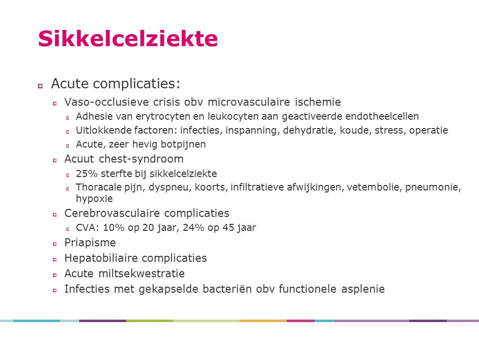 Sikkelcelziekte Acute complicaties: Vaso-occlusieve crisis obv microvasculaire ischemie Adhesie van erytrocyten en leukocyten aan geactiveerde endotheelcellen Uitlokkende factoren: infecties, inspanning, dehydratie, koude, stress, operatie Acute, zeer hevig botpijnen Acuut chest-syndroom 25% sterfte bij sikkelcelziekte Thoracale pijn, dyspneu, koorts, infiltratieve afwijkingen, vetembolie, pneumonie, hypoxie Cerebrovasculaire complicaties CVA: 10% op 20 jaar, 24% op 45 jaar Priapisme Hepatobiliaire complicaties Acute miltsekwestratie Infecties met gekapselde bacteriën obv functionele asplenie
