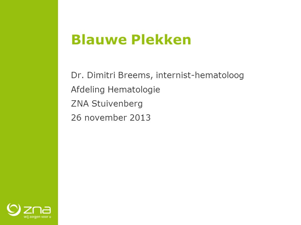 Blauwe Plekken Dr. Dimitri Breems, internist-hematoloog Afdeling Hematologie ZNA Stuivenberg 26 november 2013