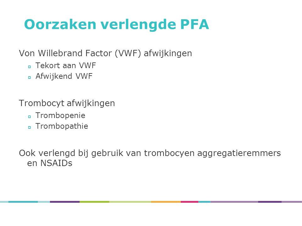 Oorzaken verlengde PFA Von Willebrand Factor (VWF) afwijkingen Tekort aan VWF Afwijkend VWF Trombocyt afwijkingen Trombopenie Trombopathie Ook verlengd bij gebruik van trombocyen aggregatieremmers en NSAIDs