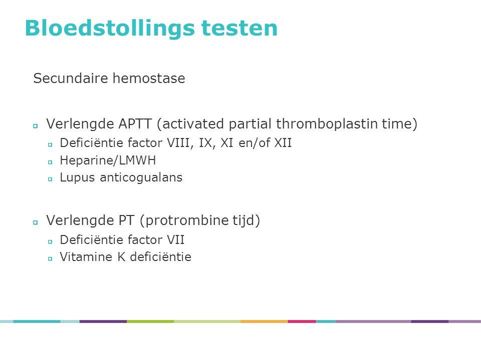 Bloedstollings testen Secundaire hemostase Verlengde APTT (activated partial thromboplastin time) Deficiëntie factor VIII, IX, XI en/of XII Heparine/LMWH Lupus anticogualans Verlengde PT (protrombine tijd) Deficiëntie factor VII Vitamine K deficiëntie
