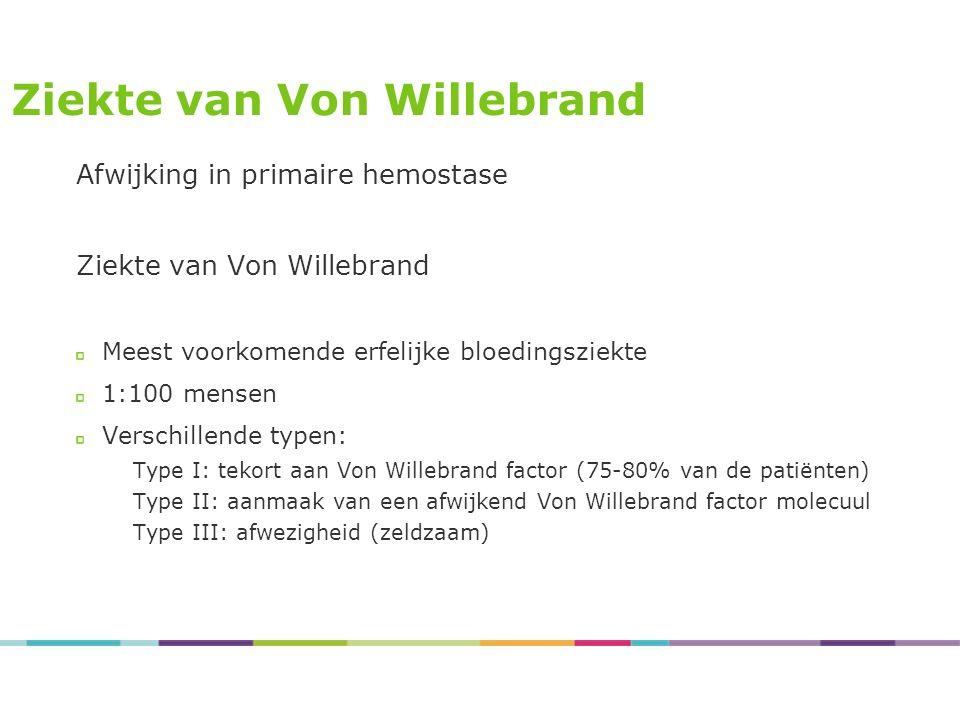 Ziekte van Von Willebrand Afwijking in primaire hemostase Ziekte van Von Willebrand Meest voorkomende erfelijke bloedingsziekte 1:100 mensen Verschillende typen: Type I: tekort aan Von Willebrand factor (75-80% van de patiënten) Type II: aanmaak van een afwijkend Von Willebrand factor molecuul Type III: afwezigheid (zeldzaam)