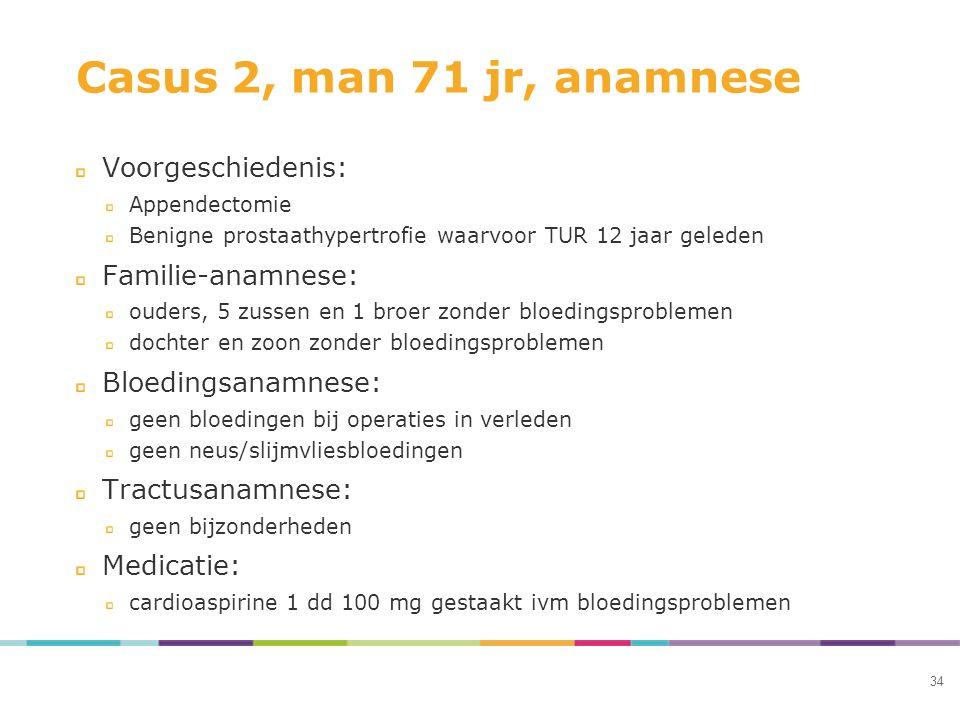 Casus 2, man 71 jr, anamnese Voorgeschiedenis: Appendectomie Benigne prostaathypertrofie waarvoor TUR 12 jaar geleden Familie-anamnese: ouders, 5 zuss