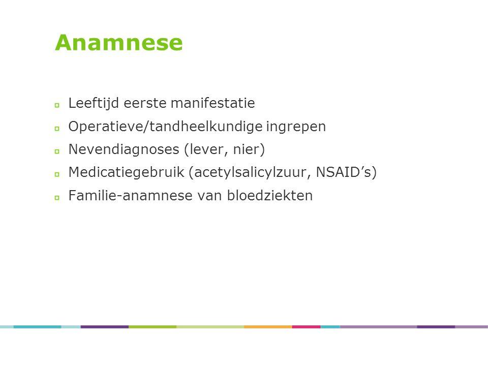 Anamnese Leeftijd eerste manifestatie Operatieve/tandheelkundige ingrepen Nevendiagnoses (lever, nier) Medicatiegebruik (acetylsalicylzuur, NSAID's) Familie-anamnese van bloedziekten