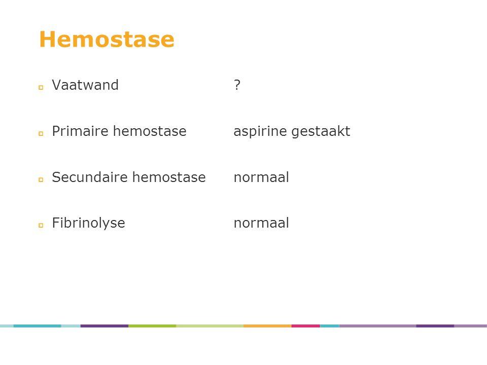 Hemostase Vaatwand? Primaire hemostaseaspirine gestaakt Secundaire hemostasenormaal Fibrinolysenormaal