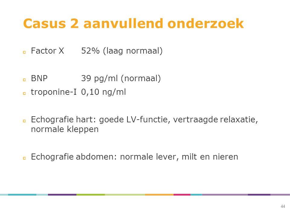 Casus 2 aanvullend onderzoek Factor X52% (laag normaal) BNP39 pg/ml (normaal) troponine-I0,10 ng/ml Echografie hart: goede LV-functie, vertraagde rela