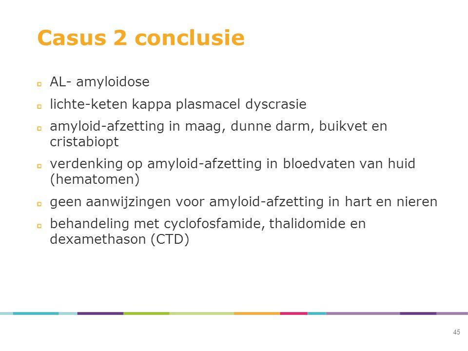 Casus 2 conclusie AL- amyloidose lichte-keten kappa plasmacel dyscrasie amyloid-afzetting in maag, dunne darm, buikvet en cristabiopt verdenking op amyloid-afzetting in bloedvaten van huid (hematomen) geen aanwijzingen voor amyloid-afzetting in hart en nieren behandeling met cyclofosfamide, thalidomide en dexamethason (CTD) 45