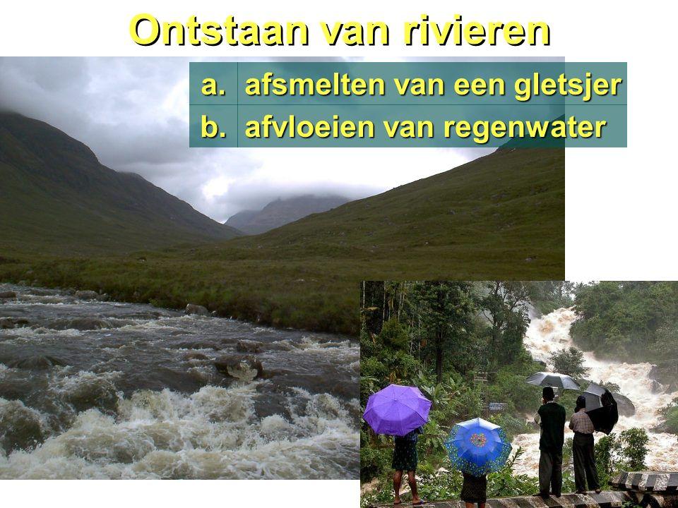Ontstaan van rivieren afsmelten van een gletsjer a. afvloeien van regenwater b.