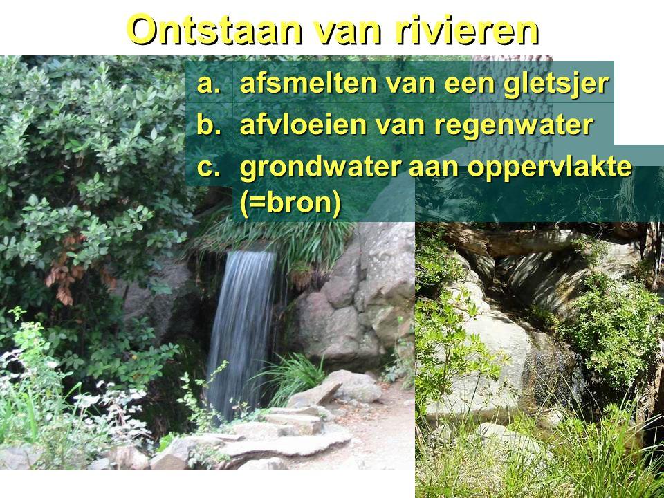 Ontstaan van rivieren afsmelten van een gletsjer a. afvloeien van regenwater b. grondwater aan oppervlakte (=bron) c.
