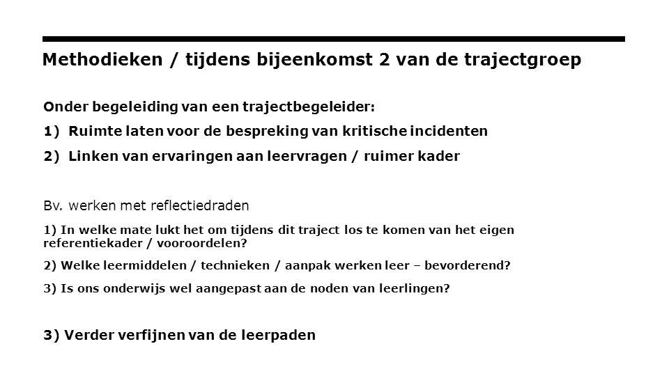 Methodieken / tijdens bijeenkomst 2 van de trajectgroep Onder begeleiding van een trajectbegeleider: 1)Ruimte laten voor de bespreking van kritische incidenten 2)Linken van ervaringen aan leervragen / ruimer kader Bv.