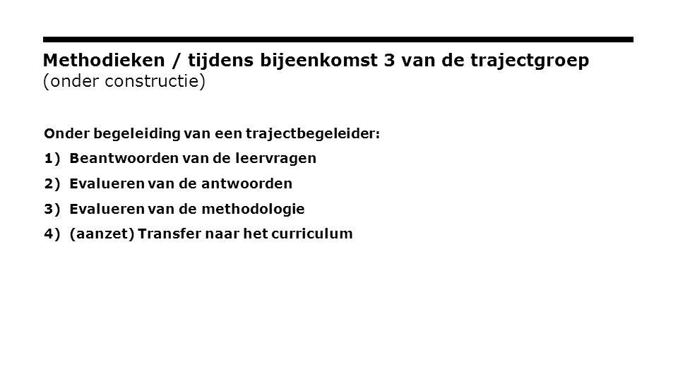 Methodieken / tijdens bijeenkomst 3 van de trajectgroep (onder constructie) Onder begeleiding van een trajectbegeleider: 1)Beantwoorden van de leervragen 2)Evalueren van de antwoorden 3)Evalueren van de methodologie 4)(aanzet) Transfer naar het curriculum