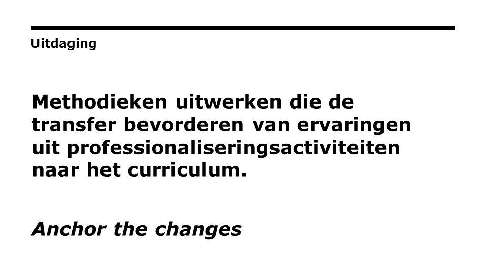 Uitdaging Methodieken uitwerken die de transfer bevorderen van ervaringen uit professionaliseringsactiviteiten naar het curriculum.