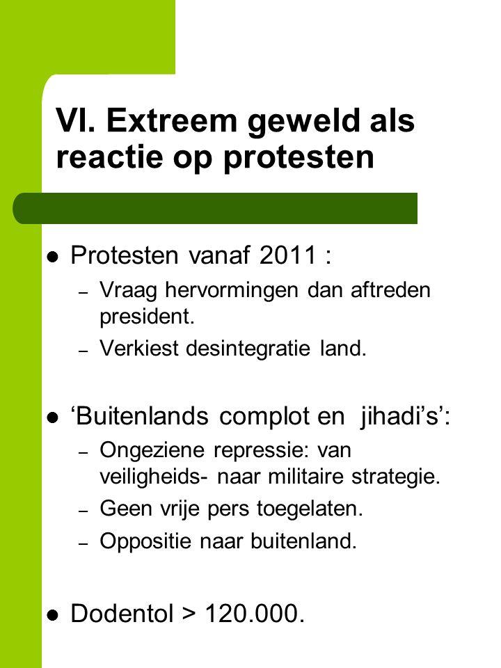 VI. Extreem geweld als reactie op protesten Protesten vanaf 2011 : – Vraag hervormingen dan aftreden president. – Verkiest desintegratie land. 'Buiten