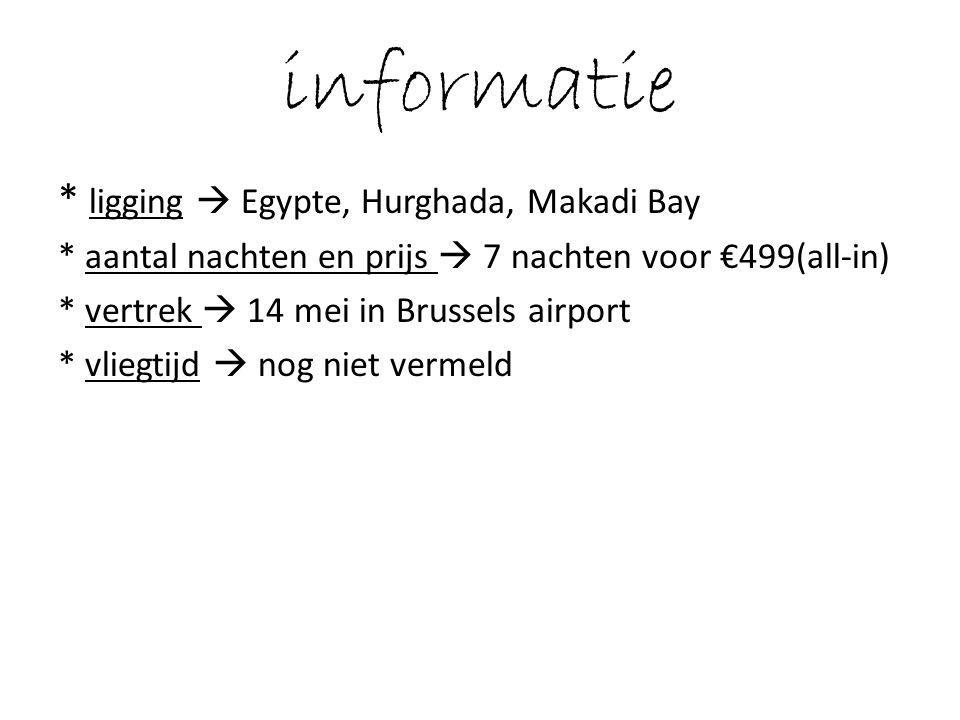 informatie * ligging  Egypte, Hurghada, Makadi Bay * aantal nachten en prijs  7 nachten voor €499(all-in) * vertrek  14 mei in Brussels airport * vliegtijd  nog niet vermeld