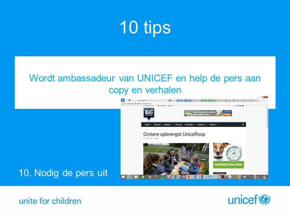 10 tips 10. Nodig de pers uit Wordt ambassadeur van UNICEF en help de pers aan copy en verhalen