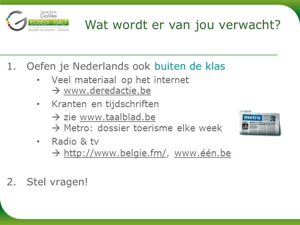 1.Oefen je Nederlands ook buiten de klas Veel materiaal op het internet  www.deredactie.be Kranten en tijdschriften  zie www.taalblad.be  Metro: dossier toerisme elke week Radio & tv  http://www.belgie.fm/, www.één.be 2.Stel vragen.