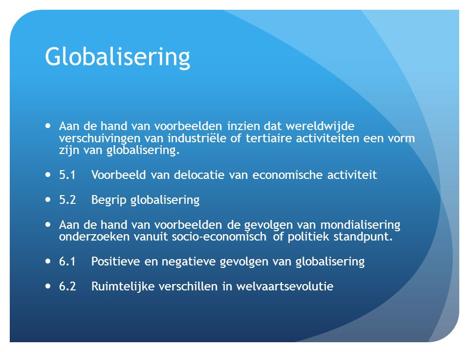 Globalisering Aan de hand van voorbeelden inzien dat wereldwijde verschuivingen van industriële of tertiaire activiteiten een vorm zijn van globalisering.