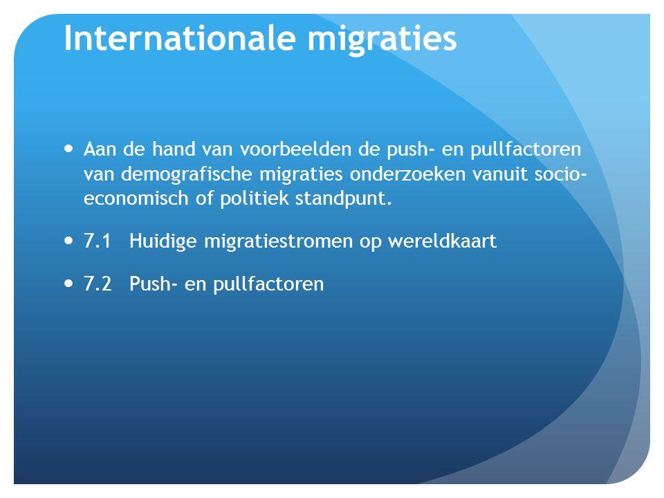 Internationale migraties Aan de hand van voorbeelden de push- en pullfactoren van demografische migraties onderzoeken vanuit socio- economisch of politiek standpunt.