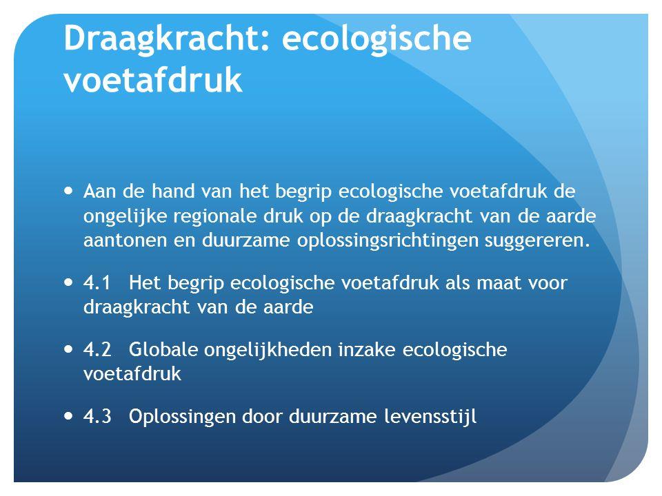 Draagkracht: ecologische voetafdruk Aan de hand van het begrip ecologische voetafdruk de ongelijke regionale druk op de draagkracht van de aarde aantonen en duurzame oplossingsrichtingen suggereren.