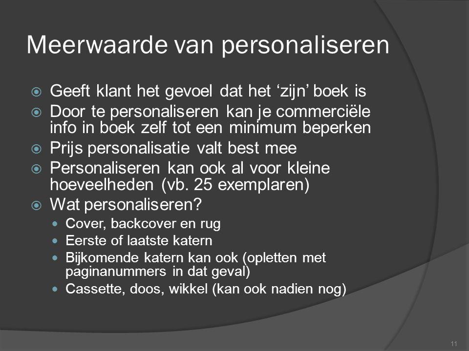 Meerwaarde van personaliseren  Geeft klant het gevoel dat het 'zijn' boek is  Door te personaliseren kan je commerciële info in boek zelf tot een minimum beperken  Prijs personalisatie valt best mee  Personaliseren kan ook al voor kleine hoeveelheden (vb.