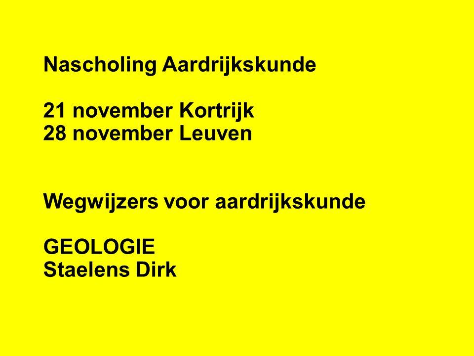 Nascholing Aardrijkskunde 21 november Kortrijk 28 november Leuven Wegwijzers voor aardrijkskunde GEOLOGIE Staelens Dirk