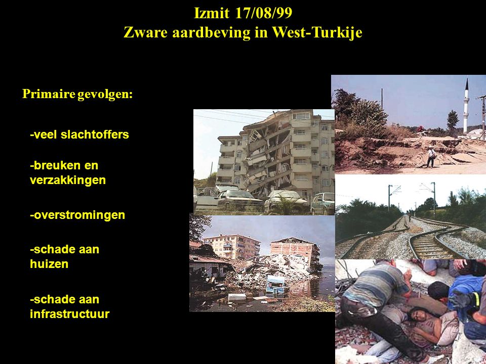 Izmit 17/08/99 Zware aardbeving in West-Turkije Primaire gevolgen: -veel slachtoffers -breuken en verzakkingen -overstromingen -schade aan huizen -schade aan infrastructuur