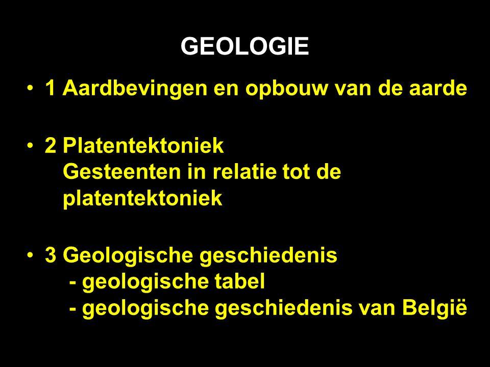 GEOLOGIE 1 Aardbevingen en opbouw van de aarde 2 Platentektoniek Gesteenten in relatie tot de platentektoniek 3 Geologische geschiedenis - geologische tabel - geologische geschiedenis van België