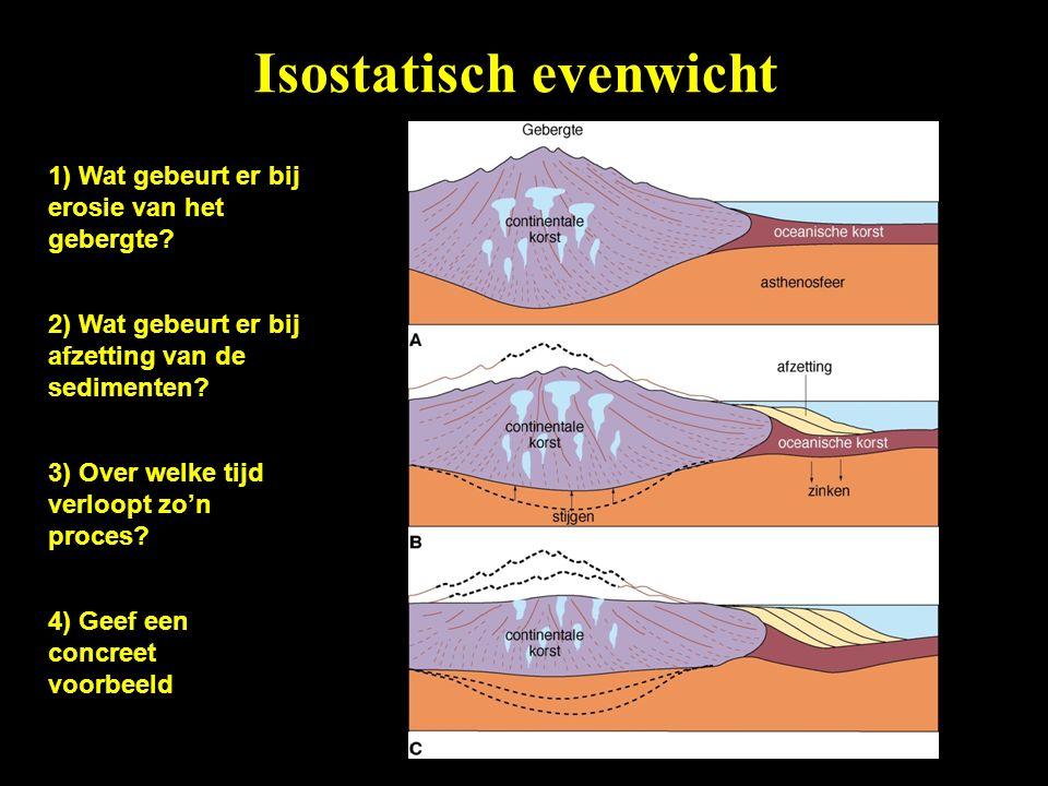 Isostatisch evenwicht 1) Wat gebeurt er bij erosie van het gebergte? 2) Wat gebeurt er bij afzetting van de sedimenten? 3) Over welke tijd verloopt zo