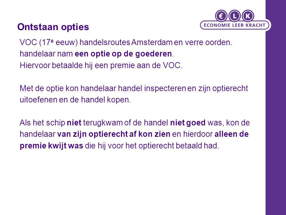 Ontstaan opties VOC (17 e eeuw) handelsroutes Amsterdam en verre oorden. handelaar nam een optie op de goederen. Hiervoor betaalde hij een premie aan