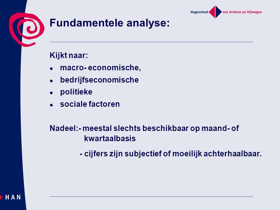 Fundamentele analyse: Kijkt naar: macro- economische, bedrijfseconomische politieke sociale factoren Nadeel:- meestal slechts beschikbaar op maand- of kwartaalbasis - cijfers zijn subjectief of moeilijk achterhaalbaar.