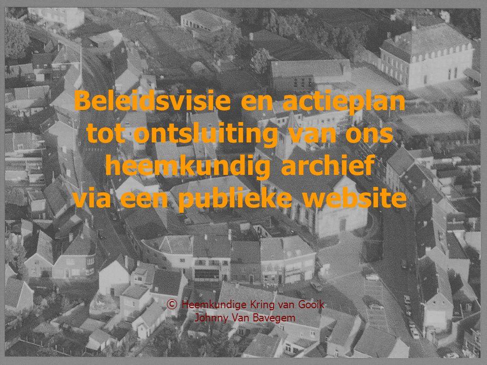 © Heemkundige Kring van Gooik Johnny Van Bavegem Beleidsvisie en actieplan tot ontsluiting van ons heemkundig archief via een publieke website