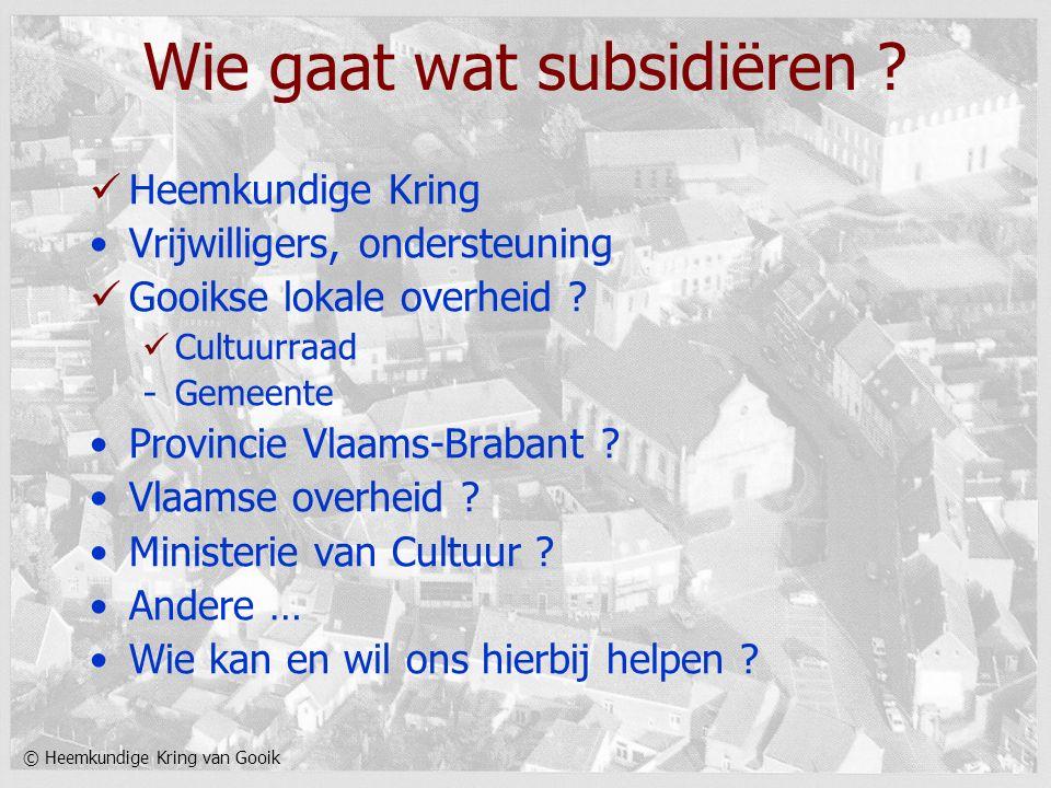 © Heemkundige Kring van Gooik Wie gaat wat subsidiëren ? Heemkundige Kring Vrijwilligers, ondersteuning Gooikse lokale overheid ? Cultuurraad - Gemeen