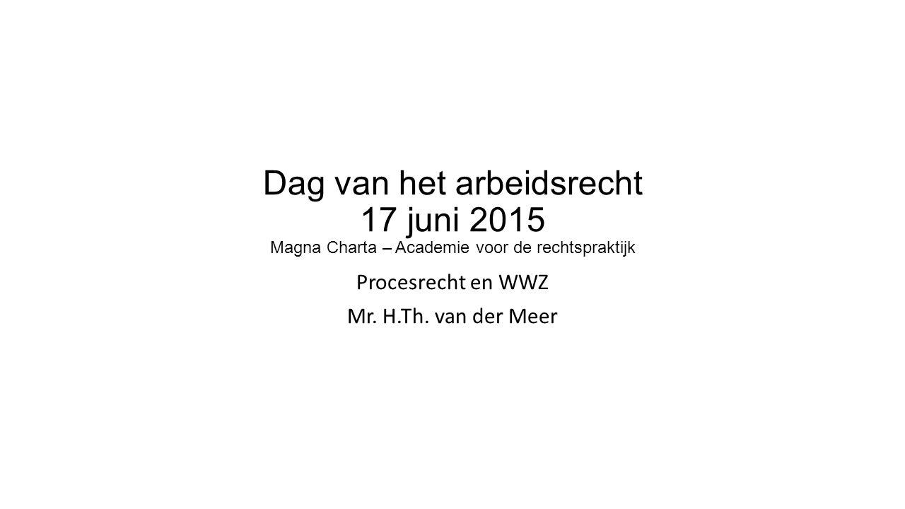 Dag van het arbeidsrecht 17 juni 2015 Magna Charta – Academie voor de rechtspraktijk Procesrecht en WWZ Mr.
