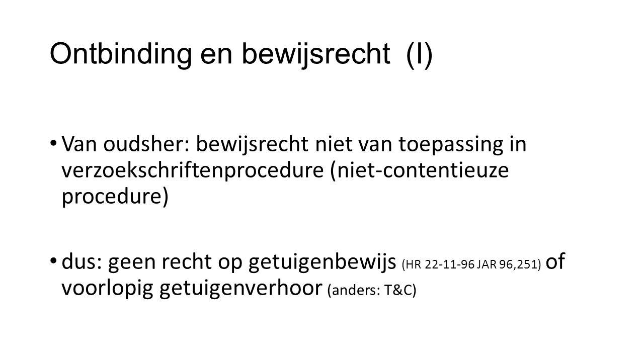 Ontbinding en bewijsrecht (I) Van oudsher: bewijsrecht niet van toepassing in verzoekschriftenprocedure (niet-contentieuze procedure) dus: geen recht op getuigenbewijs (HR 22-11-96 JAR 96,251) of voorlopig getuigenverhoor (anders: T&C)