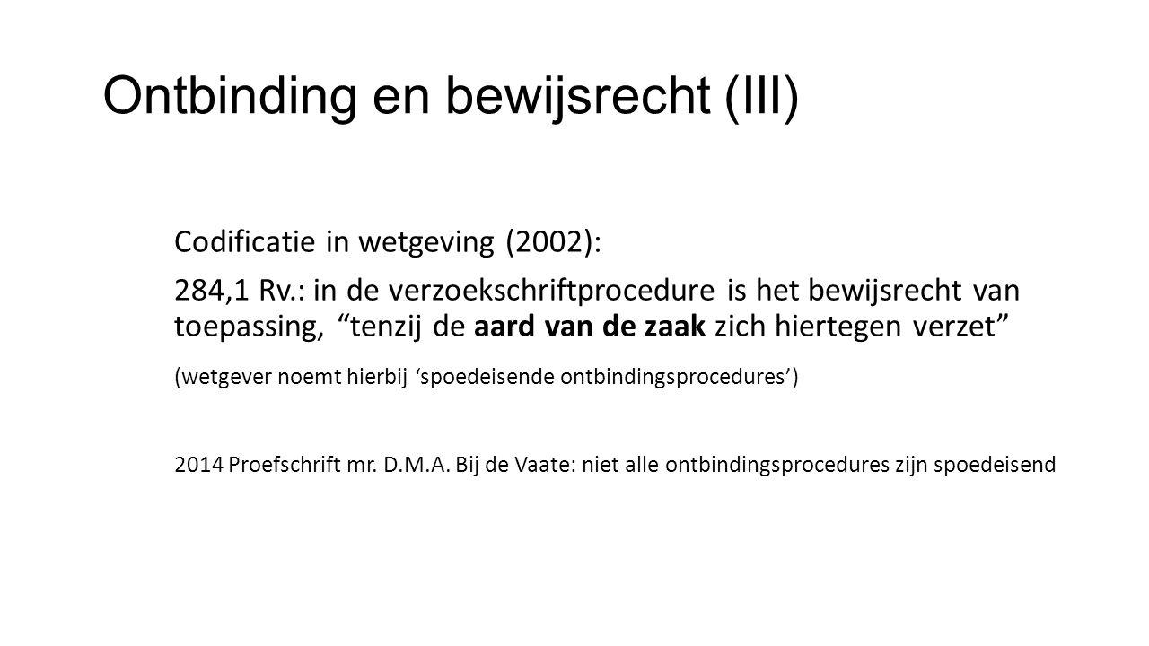 Ontbinding en bewijsrecht (III) Codificatie in wetgeving (2002): 284,1 Rv.: in de verzoekschriftprocedure is het bewijsrecht van toepassing, tenzij de aard van de zaak zich hiertegen verzet (wetgever noemt hierbij 'spoedeisende ontbindingsprocedures') 2014 Proefschrift mr.