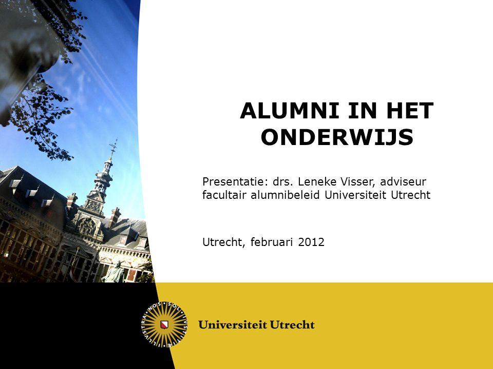 ALUMNI IN HET ONDERWIJS Presentatie: drs. Leneke Visser, adviseur facultair alumnibeleid Universiteit Utrecht Utrecht, februari 2012