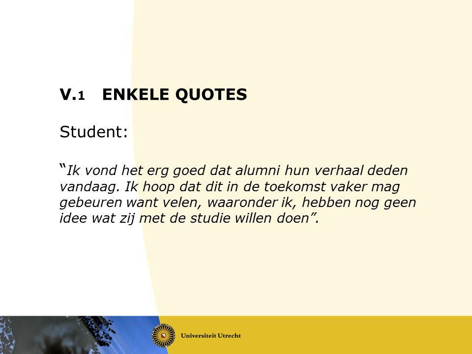 """V. 1 ENKELE QUOTES Student: """" Ik vond het erg goed dat alumni hun verhaal deden vandaag. Ik hoop dat dit in de toekomst vaker mag gebeuren want velen,"""