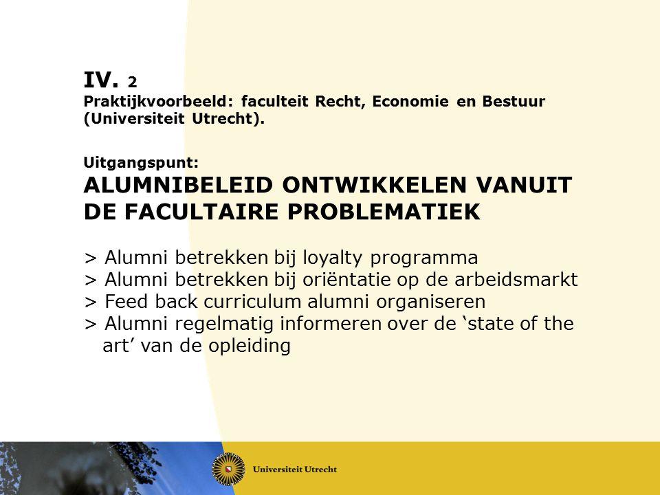 IV. 2 Praktijkvoorbeeld: faculteit Recht, Economie en Bestuur (Universiteit Utrecht). Uitgangspunt: ALUMNIBELEID ONTWIKKELEN VANUIT DE FACULTAIRE PROB