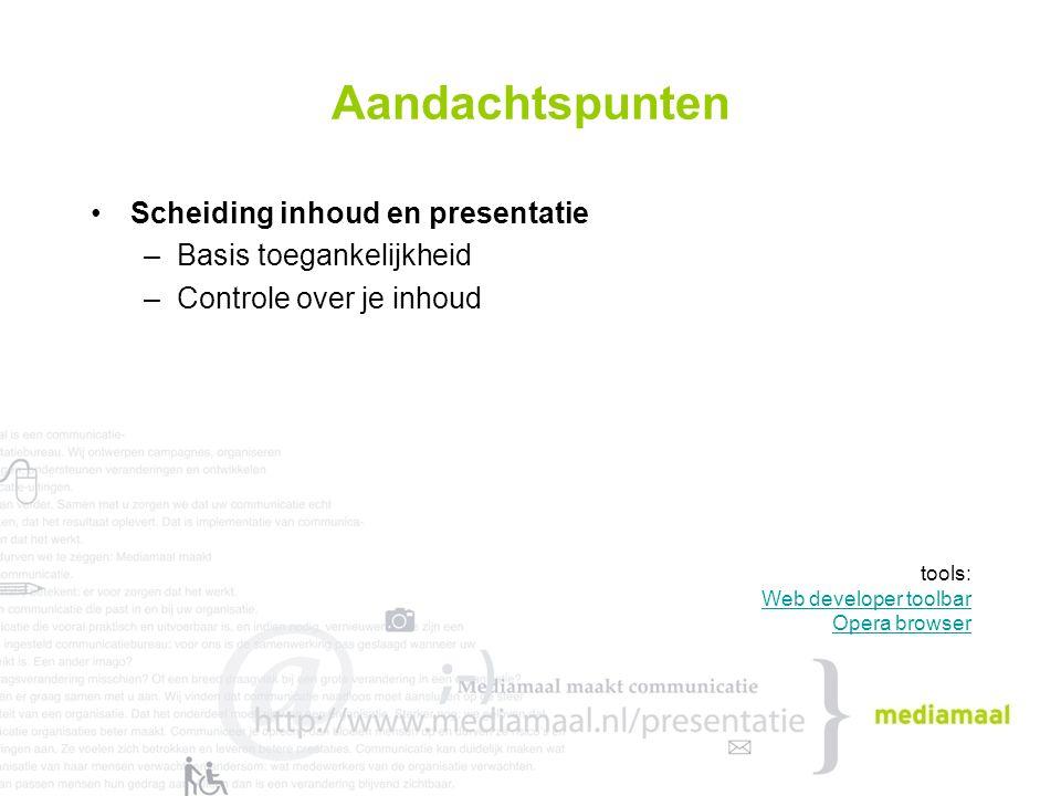 Aandachtspunten Scheiding inhoud en presentatie –Basis toegankelijkheid –Controle over je inhoud tools: Web developer toolbar Opera browser