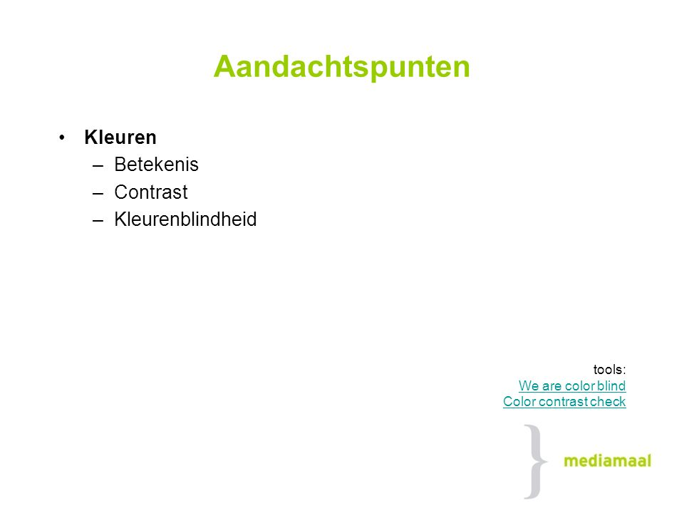 Aandachtspunten Kleuren –Betekenis –Contrast –Kleurenblindheid tools: We are color blind Color contrast check